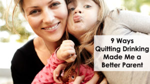 9 Ways Quitting Drinking Made Me a Better Parent